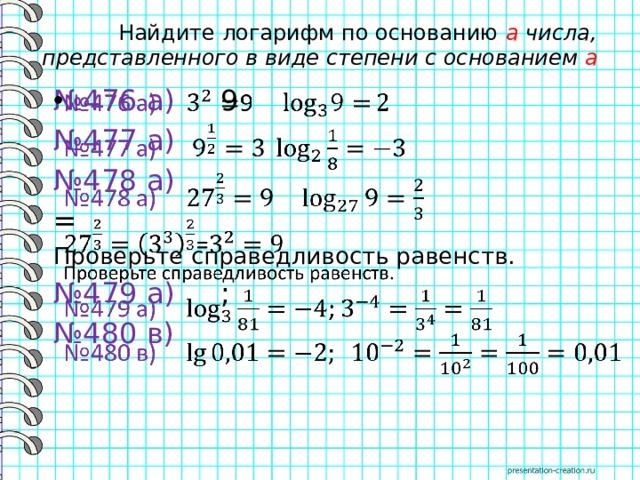 Найдите логарифм по основанию a числа, представленного в виде степени с основанием a № 476 а) 9  № 477 а)  № 478 а)  = Проверьте справедливость равенств. № 479 а) ; № 480 в)
