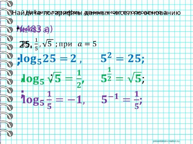 Найдите логарифмы данных чисел по основанию  № 483 а)   25,  ;  , ;  ;