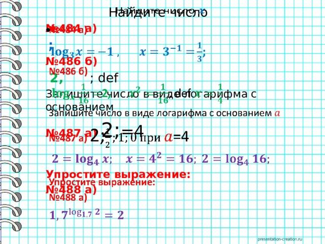 Найдите число  № 484 а)   ; № 486 б)  2, ; def Запишите число в виде логарифма с основанием № 487 а) 2; =4    Упростите выражение: № 488 а)