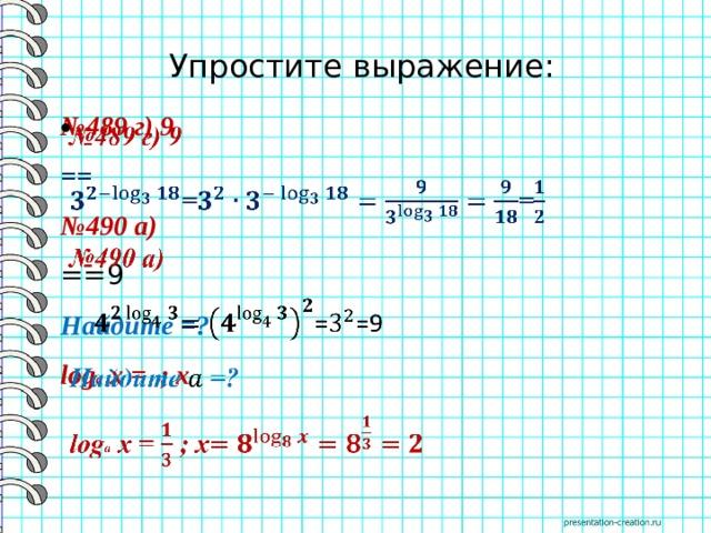 Упростите выражение: № 489 г) 9  == № 490 а) ==9 Найдите =? log a x = ; x