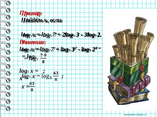 Пример    Найдём х, если   log 5 x = log 5 7 + 2log 5 3 - 3log 5 2. Решение: log 5 x = log 5 7 + log 5 3 2 - log 5 2 3 =   = log 5   log 5 x =  ; x =