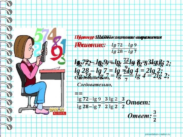 Пример: Найдём значение выражения  Решение:  lg 72 – lg 9 = lg = lg 8 = 3lg 2; lg 28 – lg 7 = lg = lg 4 = 2lg 2; Следовательно,  ==  Ответ: