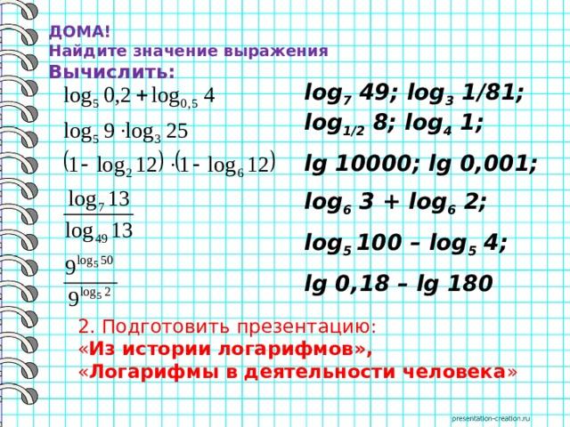 ДОМА!  Найдите значение выражения Вычислить: log 7 49; log 3 1/81; log 1/2 8; log 4 1; lg 10000; lg 0,001; log 6 3 + log 6 2; log 5 100 – log 5 4; lg 0,18 – lg 180 2. Подготовить презентацию: « Из истории логарифмов», « Логарифмы в деятельности человека »