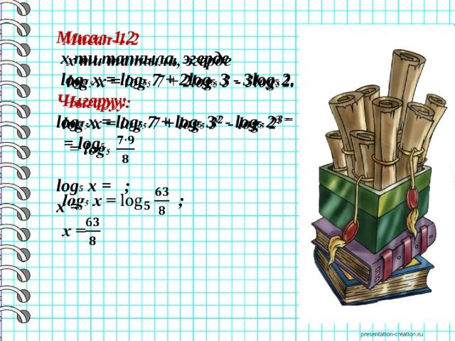 Мисал-1.2    х ти тапкыла, эгерде  log 5 x = log 5 7 + 2log 5 3 - 3log 5 2. Чыгаруу: log 5 x = log 5 7 + log 5 3 2 - log 5 2 3 =   = log 5   log 5 x =  ; x =