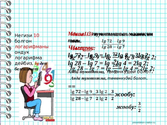 Мисал1.3 туюнтманын маанисин тап.  Чыгаруу: lg 72 – lg 9 = lg = lg 8 = 3lg 2; lg 28 – lg 7 = lg = lg 4 = 2lg 2; Анда туютнтма, төмөнкүдөй болот .  ==  жообу: Негизи 10 болгон логарифманы ондук логарифма дейбиз, lg деп белгиленет