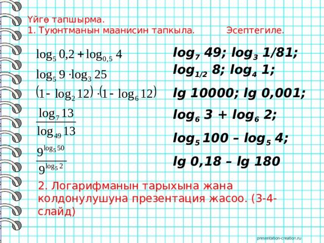 Үйгө тапшырма.  1. Туюнтманын маанисин тапкыла. Эсептегиле.   log 7 49; log 3 1/81; log 1/2 8; log 4 1; lg 10000; lg 0,001; log 6 3 + log 6 2; log 5 100 – log 5 4; lg 0,18 – lg 180 2. Логарифманын тарыхына жана колдонулушуна презентация жасоо. (3-4-слайд)