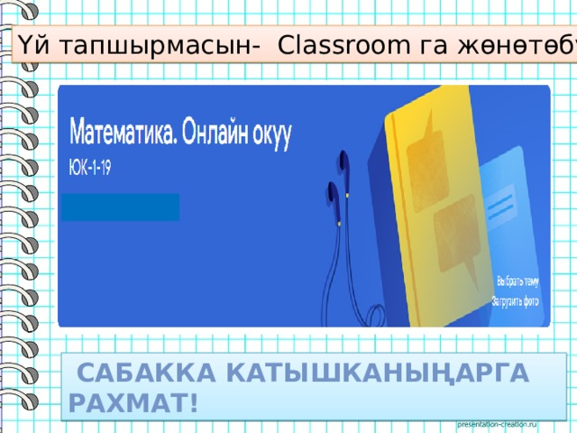 Үй тапшырмасын- Classroom га жөнөтөбүз  Сабакка катышканыңарга рахмат!