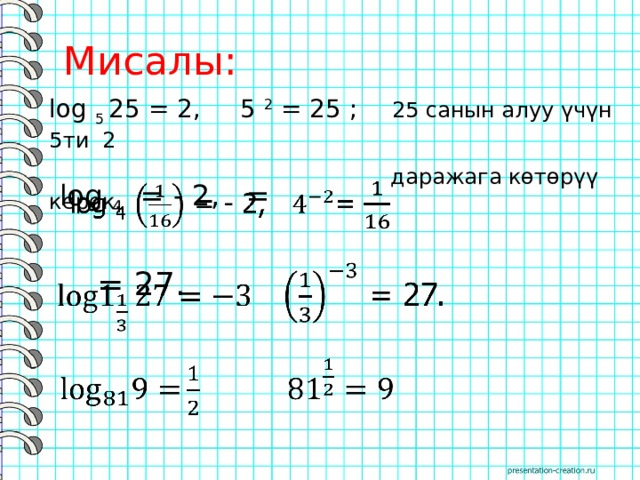 Мисалы: log 5 25 = 2, 5 2 = 25 ; 25 санын алуу үчүн 5ти 2  даражага көтөрүү керек. log 4 = - 2, =   = 27.