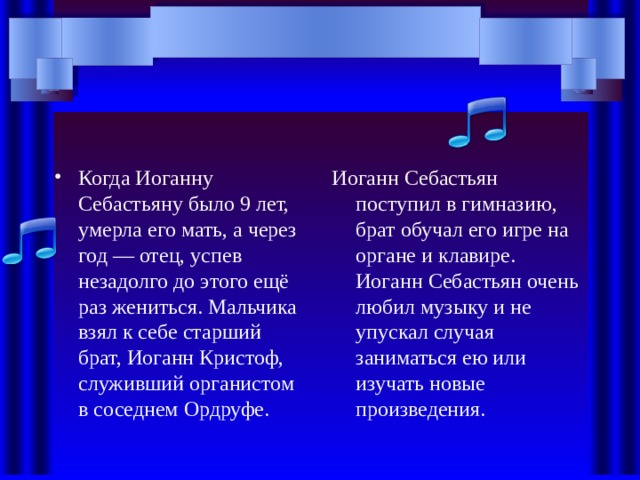 Когда Иоганну Себастьяну было 9 лет, умерла его мать, а через год — отец, успев незадолго до этого ещё раз жениться. Мальчика взял к себе старший брат, Иоганн Кристоф, служивший органистом в соседнем Ордруфе. Иоганн Себастьян поступил в гимназию, брат обучал его игре на органе и клавире. Иоганн Себастьян очень любил музыку и не упускал случая заниматься ею или изучать новые произведения.
