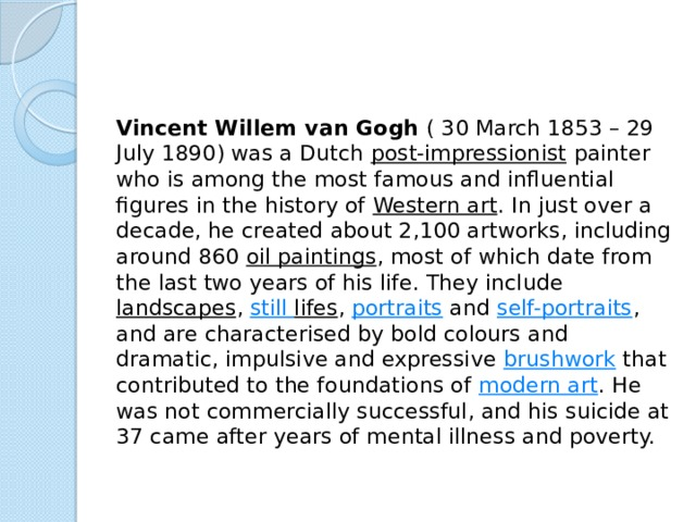 Vincent Willem van Gogh (30 March 1853– 29 July 1890) was a Dutch post-impressionist painter who is among the most famous and influential figures in the history of Western art . In just over a decade, he created about 2,100 artworks, including around 860 oil paintings , most of which date from the last two years of his life. They include landscapes , still lifes , portraits and self-portraits , and are characterised by bold colours and dramatic, impulsive and expressive brushwork that contributed to the foundations of modern art . He was not commercially successful, and his suicide at 37 came after years of mental illness and poverty.