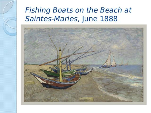 Fishing Boats on the Beach at Saintes-Maries , June 1888