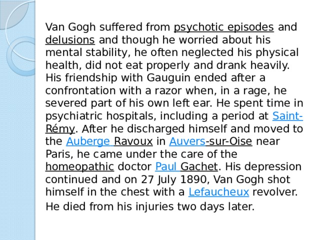 Van Gogh suffered from psychotic episodes and delusions and though he worried about his mental stability, he often neglected his physical health, did not eat properly and drank heavily. His friendship with Gauguin ended after a confrontation with a razor when, in a rage, he severed part of his own left ear. He spent time in psychiatric hospitals, including a period at Saint- Rémy . After he discharged himself and moved to the Auberge  Ravoux in Auvers -sur-Oise near Paris, he came under the care of the homeopathic doctor Paul Gachet . His depression continued and on 27 July 1890, Van Gogh shot himself in the chest with a Lefaucheux revolver.   He died from his injuries two days later.