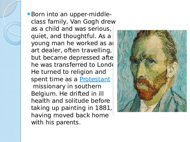 Born into an upper-middle-class family, Van Gogh drew as a child and was serious, quiet, and thoughtful. As a young man he worked as an art dealer, often travelling, but became depressed after he was transferred to London. He turned to religion and spent time as a Protestant missionary in southern Belgium. He drifted in ill health and solitude before taking up painting in 1881, having moved back home with his parents.