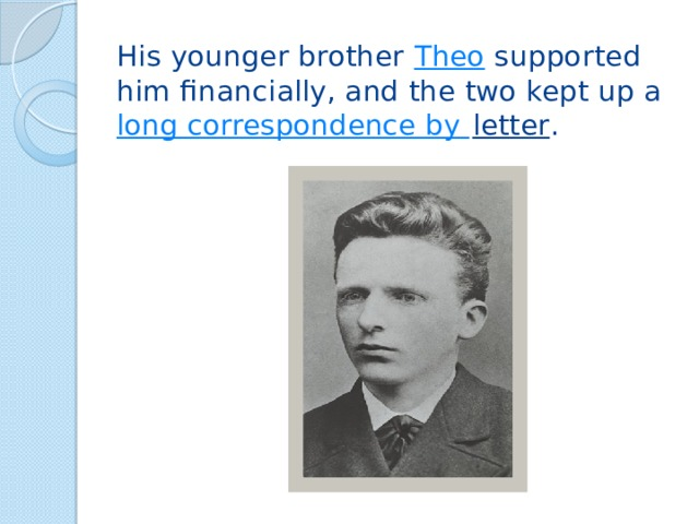 His younger brother Theo supported him financially, and the two kept up a long correspondence by letter .