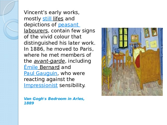 Vincent's early works, mostly still lifes and depictions of peasant labourers , contain few signs of the vivid colour that distinguished his later work. In 1886, he moved to Paris, where he met members of the avant-garde , including Émile Bernard and Paul Gauguin , who were reacting against the Impressionist sensibility. Van Gogh's Bedroom in Arles, 1889