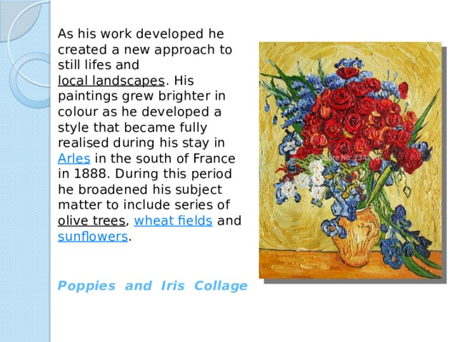 As his work developed he created a new approach to still lifes and local landscapes . His paintings grew brighter in colour as he developed a style that became fully realised during his stay in Arles in the south of France in 1888. During this period he broadened his subject matter to include series of olive trees , wheat fields and sunflowers . Poppies and Iris Collage
