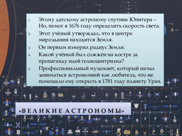 Этому датскому астроному спутник Юпитера – Ио, помог в 1676 году определить скорость света. Этот учёный утверждал, что в центре мироздания находится Земля. Он первым измерил радиус Земли. Какой учёный был сожжён на костре за пропаганду идей гелиоцентризма? Профессиональный музыкант, который начал заниматься астрономией как любитель, что не помешало ему открыть в 1781 году планету Уран.  «В Е Л И К И Е А С Т Р О Н О М Ы»