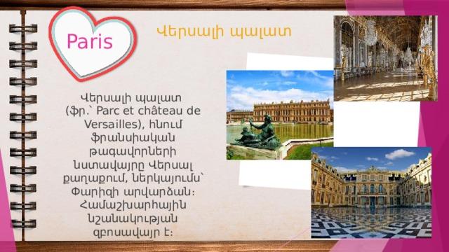 Վերսալի պալատ Paris Վերսալի պալատ (ֆր.՝ Parc et château de Versailles), հնում ֆրանսիական թագավորների նստավայրը Վերսալ քաղաքում, ներկայումս՝ Փարիզի արվարձան։ Համաշխարհային նշանակության զբոսավայր է։