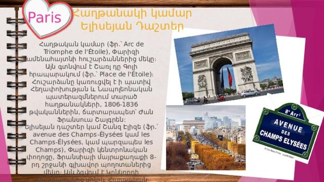 Հաղթանակի կամար  Ելիսեյան Դաշտեր Paris Հաղթական կամար (ֆր.՝ Arc de Triomphe de l'Étoile), Փարիզի ամենահայտնի հուշարձաններից մեկը։ Այն գտնվում է Շառլ դը Գոլի հրապարակում (ֆր.՝ Place de l'Étoile)։ Հուշարձանը կառուցվել է ի պատիվ Հեղափոխության և Նապոլեոնական պատերազմներում տարած հաղթանակների, 1806-1836 թվականներին, ճարտարապետ՝ Ժան Ֆրանսուա Շալգրեն: Ելիսեյան դաշտեր կամ Շանզ Էլիզե (ֆր.՝ avenue des Champs-Élysées կամ les Champs-Élysées, կամ պարզապես les Champs), Փարիզի կենտրոնական փողոցը, Ֆրանսիայի մայրաքաղաքի 8-րդ շրջանի գլխավոր պողոտաներից մեկը։ Այն ձգվում է Կոնկորդի հրապարակից մինչև Հաղթական կամարը: Երկարությունը 1915 մ է, լայնությունը՝ 71 մ։