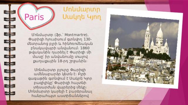 Մոնմարտր  Սակղե Կյող Paris Մոնմարտր (ֆր.՝ Montmartre), Փարիզի հյուսիսում գտնվող 130-մետրանոց բլրի և հինհռոմեական բնակավայրի անվանում։ 1860 թվականին դարձել է Փարիզի մի մասը՝ իր անվանումը տալով քաղաքային 18-րդ շրջանին։ Մոնմարտր բլուրը Փարիզի ամենաբարձր կետն է։ Բլրի գագաթին գտնվում է Սակրե Կյոր բազիլիկը՝ Փարիզի հայտնի տեսարժան վայրերից մեկը։ Մոնմարտր կարելի է բարձրանալ հանրահայտ աստիճաններով