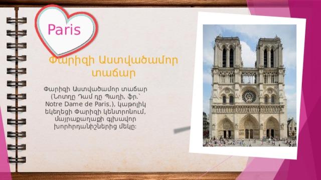 Paris Փարիզի Աստվածամոր տաճար Փարիզի Աստվածամոր տաճար (Նոտղը Դամ դը Պաղի, ֆր.՝ Notre Dame de Paris,), կաթոլիկ եկեղեցի Փարիզի կենտրոնում, մայրաքաղաքի գլխավոր խորհրդանիշներից մեկը: