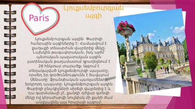 Լյուքսեմբուրգյան այգի Paris Լյուքսեմբուրգյան այգին Փարիզի հանրային այգիներից է։ Համարվում է քաղաքի տեսարժան վայրերից մեկը։ Նախկին թագավորական, իսկ այժմ՝ պետական պալատական այգին լատինական թաղամասում զբաղեցնում է 26 հեկտար տարածք։ Այգում է տեղակայված Լյուքսեմբուրգի պալատը, որտեղ իր գործունեությունն է ծավալում Սենատը՝ ֆրանսիական պառլամենտի երկրորդ պալատը։ Լյուքսեմբուրգյան այգին Փարիզի բնակիչների սիրելի վայրերից է և դա զարմանալի չէ, քանզի դժվար գտնվի մեկը ով կհրաժարվի նույնիսկ մի քանի ժամ անցկացնել այս հրաշալի այգում: