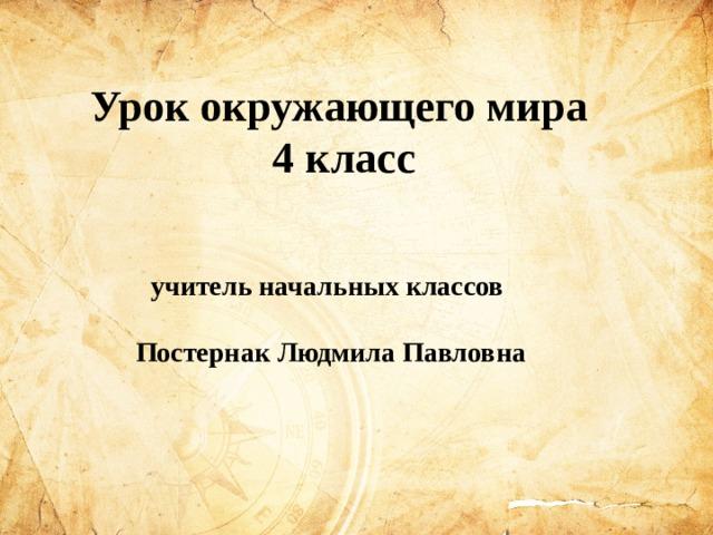Урок окружающего мира 4 класс  учитель начальных классов  Постернак Людмила Павловна