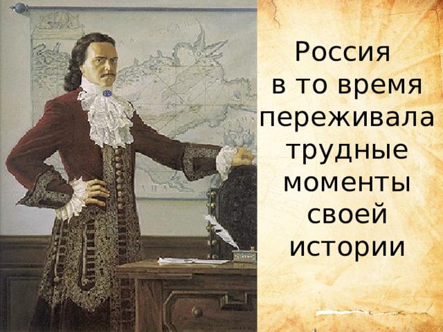 Россия в то время переживала трудные моменты своей истории