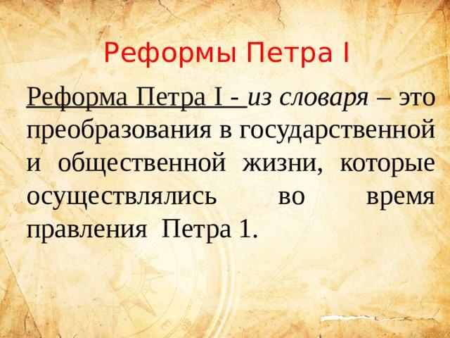 Реформы Петра I Реформа Петра I - из словаря – это преобразования в государственной и общественной жизни, которые осуществлялись во время правления Петра 1.