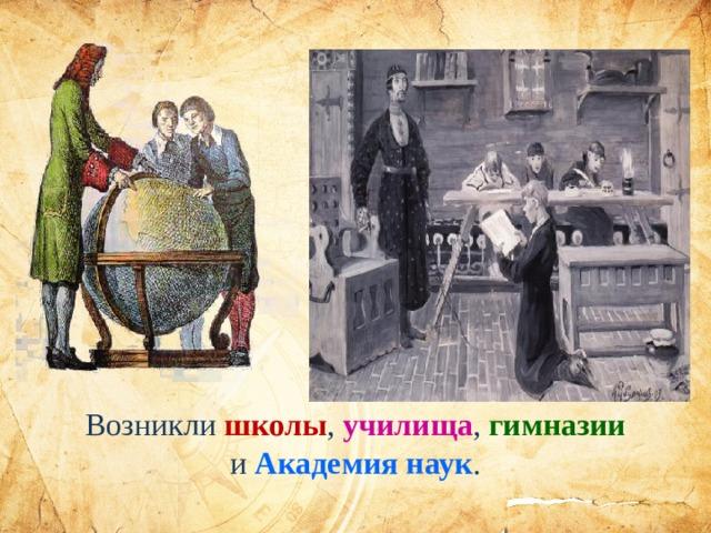 Возникли школы , училища , гимназии и Академия наук .