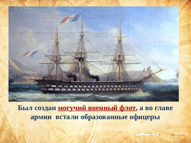 Был создан могучий военный флот , а во главе армии встали образованные офицеры