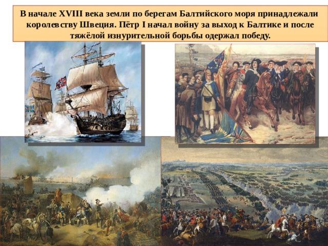 В начале XVIII века земли по берегам Балтийского моря принадлежали королевству Швеция. Пётр I начал войну за выход к Балтике и после тяжёлой изнурительной борьбы одержал победу.