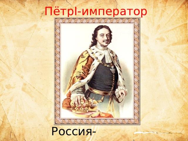 ПётрI-император  Россия-империя
