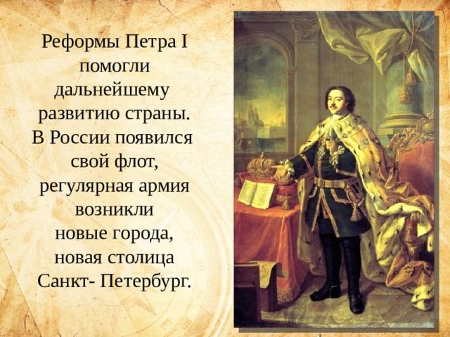 Реформы Петра I помогли дальнейшему развитию страны. В России появился свой флот, регулярная армия возникли  новые города, новая столица Санкт- Петербург.