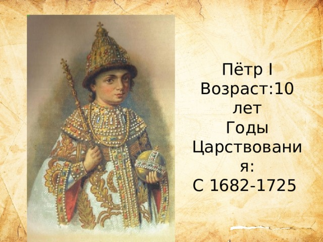 Пётр I Возраст:10 лет Годы Царствования: С 1682-1725