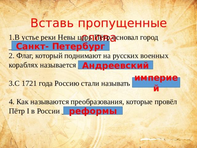 Вставь пропущенные слова 1.В устье реки Невы царь Пётр основал город _________________________.  2. Флаг, который поднимают на русских военных кораблях называется ___________________.   3.С 1721 года Россию стали называть __________.   4. Как называются преобразования, которые провёл Пётр I в России _______________.     Санкт- Петербург Андреевский империей реформы