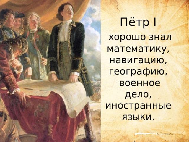 Пётр I  хорошо знал математику, навигацию, географию,  военное дело, иностранные языки.