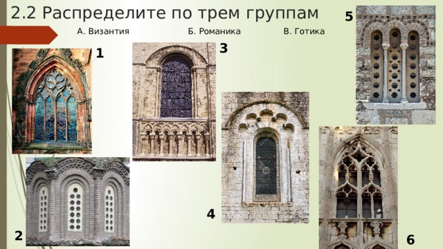 2.2 Распределите по трем группам 5 А. Византия Б. Романика В. Готика 3 1 4 2 6