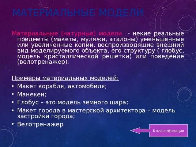 МАТЕРИАЛЬНЫЕ МОДЕЛИ Материальные (натурные) модели - некие реальные предметы (макеты , муляжи , эталоны) уменьшенные или увеличенные копии , воспроизводящие внешний вид моделируемого объекта , его структуру ( глобус , модель кристаллической решетки) или поведение (велотренажер). Примеры материальных моделей: Макет корабля, автомобиля; Манекен; Глобус – это модель земного шара; Макет города в мастерской архитектора – модель застройки города; Велотренажер. К классификации