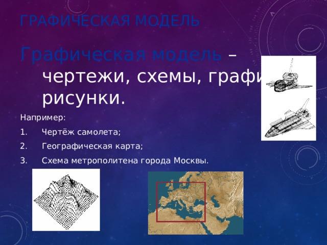ГРАФИЧЕСКАЯ МОДЕЛЬ Графическая модель – чертежи, схемы, графики, рисунки. Например: Чертёж самолета; Географическая карта; Схема метрополитена города Москвы.