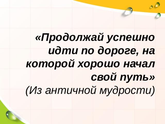 «Продолжай успешно идти по дороге, на которой хорошо начал свой путь»  (Из античной мудрости)