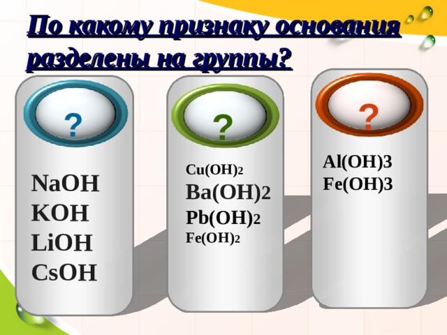 По какому признаку основания разделены на группы? ? ?  ?  Al(OH)3 Fe(OH)3  Cu(OH) 2 Ba(OH) 2 Pb(OH) 2 Fe(OH) 2 NaOH KOH LiOH С sOH