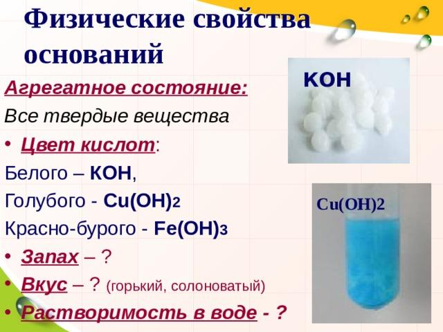 Физические свойства оснований КОН Агрегатное состояние: Все твердые вещества Цвет кислот : Белого – КОН , Голубого - Cu(OH) 2 Красно-бурого - Fe(OH) 3 Запах – ? Вкус – ? (горький, солоноватый) Растворимость в воде - ? Cu(OH)2