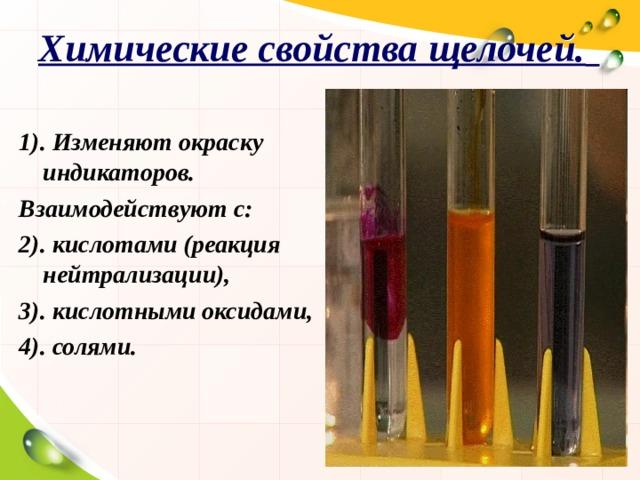 Химические свойства щелочей.  1). Изменяют окраску индикаторов. Взаимодействуют с: 2). кислотами (реакция нейтрализации), 3). кислотными оксидами, 4). солями.