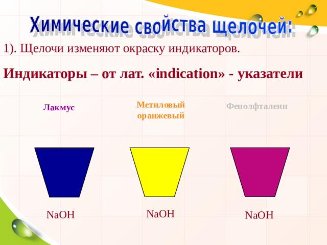 1). Щелочи изменяют окраску индикаторов. Индикаторы – от лат. « indication » - указатели Метиловый оранжевый Фенолфталеин Лакмус  NaOH NaOH NaOH