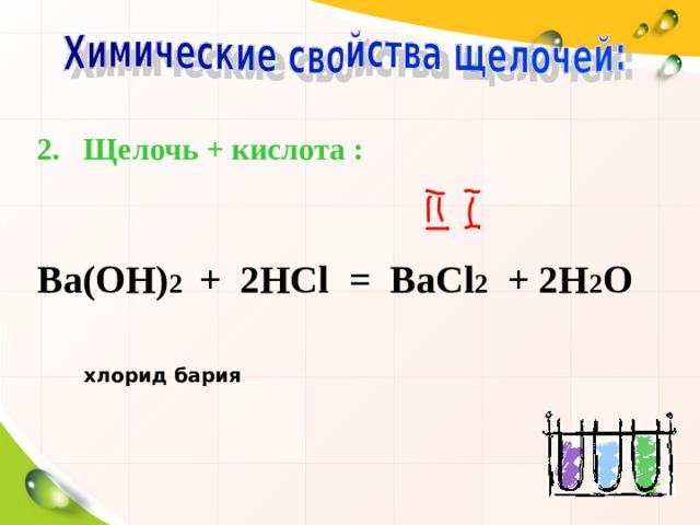 Щелочь + кислота :   Ва(ОН) 2 + 2НС l = ВаС l 2 + 2Н 2 О   хлорид бария