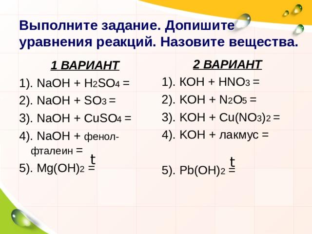 Выполните задание.  Допишите уравнения реакций. Назовите вещества. 2 ВАРИАНТ 1). К OH  +  HNO 3  = 2). KOH  +  N 2 O 5  = 3). KOH  +  Cu(NO 3 ) 2  = 4). KOH  + лакмус  = 5). Pb(OH) 2 = 1 ВАРИАНТ 1). NaOH  +  H 2 SO 4  = 2). NaOH  +  SO 3  = 3). NaOH  +  CuSO 4  = 4). NaOH  +  фенол-фталеин = 5). Mg(OH) 2 = t t