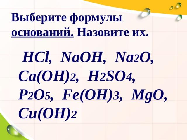 Выберите формулы оснований. Назовите их.  НС l,  NaOH,  Na 2 O, Ca(OH) 2 ,  H 2 SO 4 , P 2 O 5 ,  Fe(OH) 3 ,  MgO , C и (OH) 2