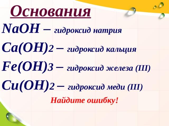Основания NaOH – гидроксид натрия Ca(OH) 2  – гидроксид кальция Fe(OH) 3 – гидроксид железа ( III ) C и (OH) 2 – гидроксид меди ( III ) Найдите ошибку!