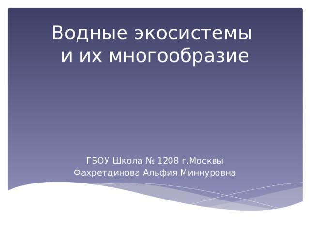 Водные экосистемы и их многообразие ГБОУ Школа № 1208 г.Москвы Фахретдинова Альфия Миннуровна
